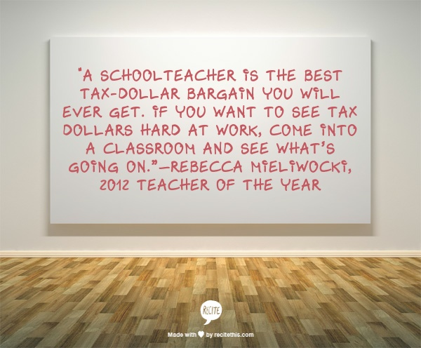 """A schoolteacher is the best tax-dollar bargain you will ever get. If you want to see tax dollars hard at work, come into a classroom and see what's going on.""—Rebecca Mieliwocki, 2012  Teacher of the Year"