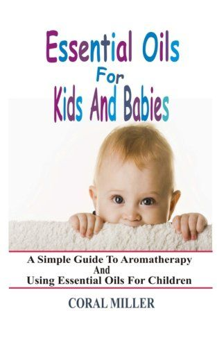 Essential Oils For Kids And Babies: A Simple Guide To Aromatherapy And Using Essential Oils For Children by Coral Miller http://www.amazon.com/dp/1511712201/ref=cm_sw_r_pi_dp_0MqXwb06DH31Q