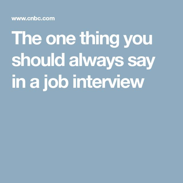 The one thing you should always say in a job interview