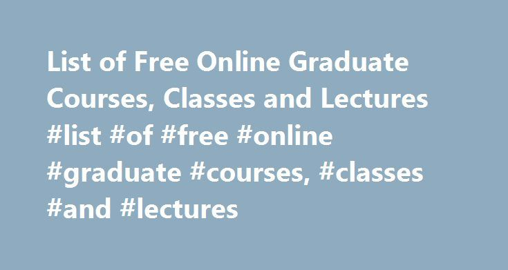 List of Free Online Graduate Courses, Classes and Lectures #list #of #free #online #graduate #courses, #classes #and #lectures http://earnings.nef2.com/list-of-free-online-graduate-courses-classes-and-lectures-list-of-free-online-graduate-courses-classes-and-lectures/  # List of Free Online Graduate Courses, Classes and Lectures Graduate courses in psychology are offered on both the master's and doctoral levels and cover many in-depth psychology topics. Graduate students of history may be…