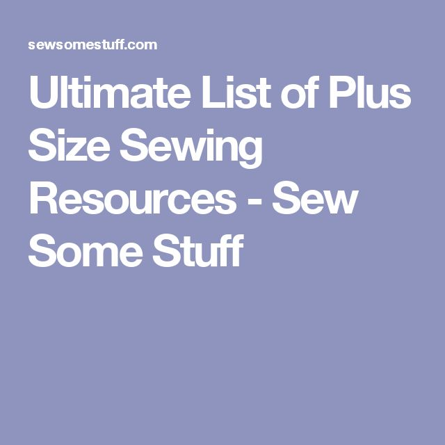 Ultimate List of Plus Size Sewing Resources - Sew Some Stuff
