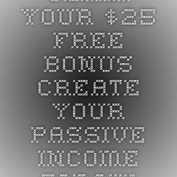 Claim Your $25 FREE Bonus - Create Your Passive Income Today!