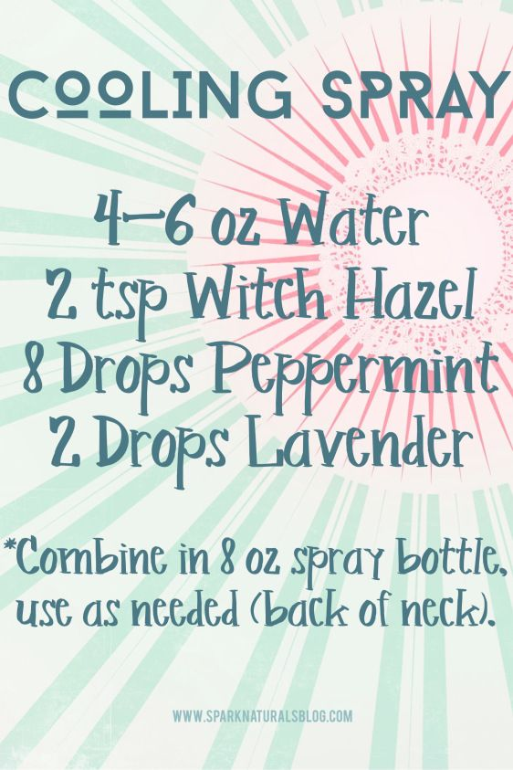 Cooling Spray  4-6 oz Water  2 tsp Witch Hazel  8 Drops Peppermint  2 Drops Lavender  Combine water and witch hazel in an 8oz spray bottle. Add essential oils and shake. Spray onto the back of neck and body as needed to cool down in the heat.