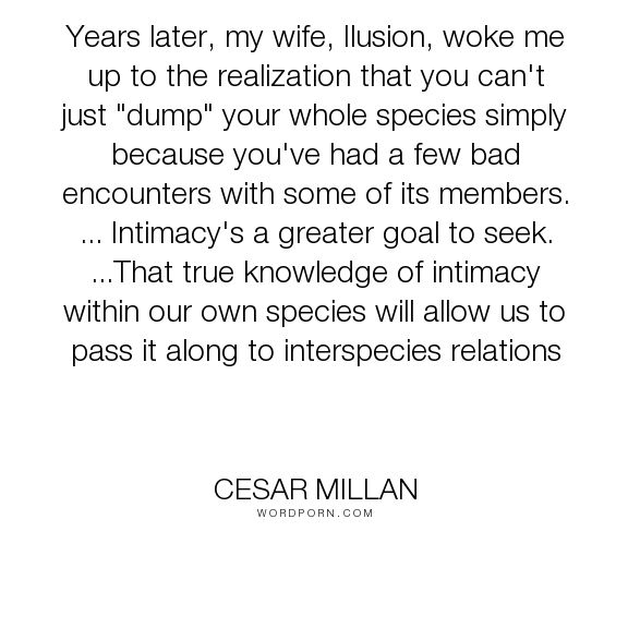 "Cesar Millan - ""Years later, my wife, Ilusion, woke me up to the realization that you can't just..."". dogs, show-love-for-dogs, cesar-s-way"