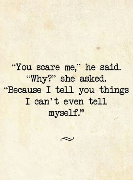 """You scare me,"" he said. ""Why?"" she asked. ""Because I tell you things I can't even tell myself."""