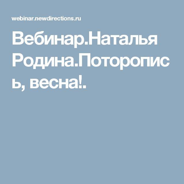 Вебинар.Наталья Родина.Поторопись, весна!.