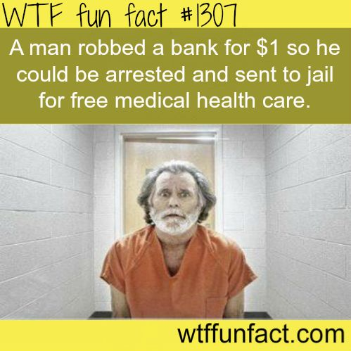 А man robbed a bank for $1 so he could be arrested and sent to jail for free medical health care.  MORE OF WTF FACTS are coming HERE  history, movies  and fun facts