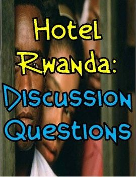 Hotel Rwanda Discussion Questions This product is centered around the film, Hotel Rwanda. Within this product, you will find questions for students to answer while watching the film and higher level thinking questions that students could answer independently or