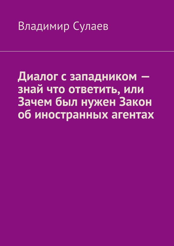 Диалог сзападником— знай что ответить, или Зачем был нужен Закон обиностранных агентах - Владимир Сулаев — Ridero