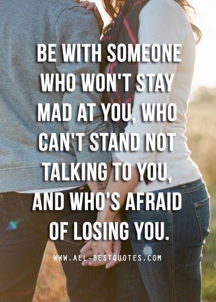 BE WITH SOMEONE WHO WON'T STAY MAD AT YOU CAN'T STAND NOT TALKING TO YOU, AND WHO'S AFRAID OF LOSING YOU.