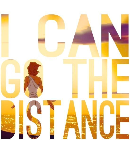 """""""I can go the distance! I don't care how far, somehow I'll be strong! I know every mile will be worth my while. I would go most anywhere to find where I belong"""""""