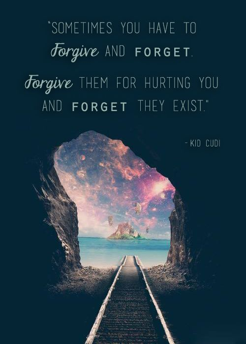 "Kid Cudi Quote:   ""Sometimes you have to FORGIVE and FORGET.  FORGIVE them for hurting you. FORGET they exist."""