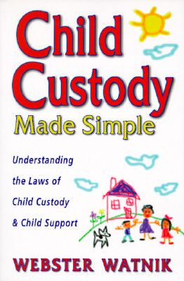 Child Custody Made Simple: Understanding the Laws of Child Custody and Child Support by Webster Watnik