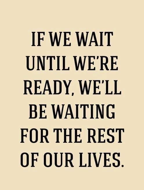 If we wait until we're ready, we'l be waiting for the rest of our lives. #DoItNow #motivation