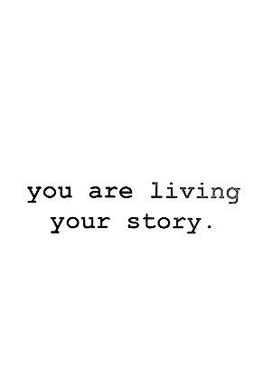 you are living your story.