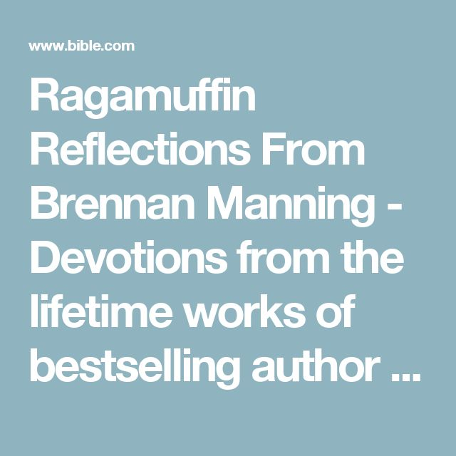 Ragamuffin Reflections From Brennan Manning - Devotions from the lifetime works of bestselling author Brennan Manning. Raw, painfully honest, yet grace-filled readings will help you bask in the knowledge that God not only loves you, he delights in you.