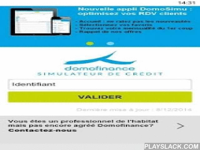 DomoSimu  Android App - playslack.com ,  L'application DomoSimu destinée aux Partenaires Domofinance, est un outil d'aide à la vente, qui permet aux professionnels de la rénovation de l'habitat de proposer une solution de financement adaptée aux projets de leurs clients.Les avantages de DomoSimu:- simulation précise et rapide pour répondre aux attentes du client- utilisation simple- mise à jour automatique des taux de crédit en vigueur- facilite le remplissage du pavé financier du contrat…
