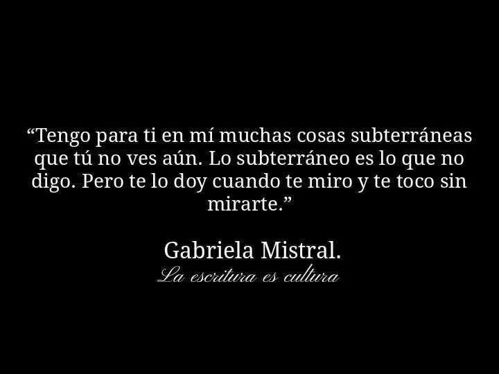 Tengo para ti en mi muchas cosas subterráneas que tú no ves aún. Gabriela Mistral.