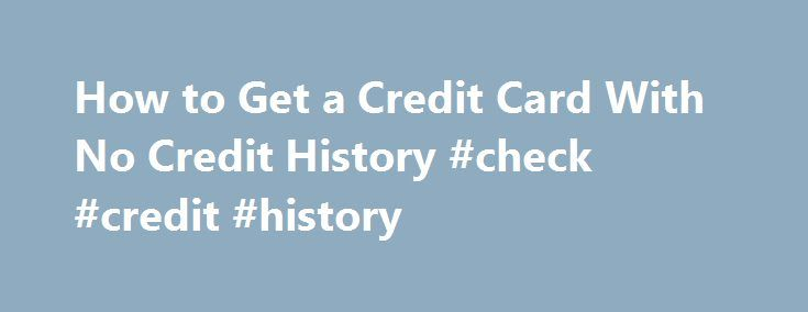 How to Get a Credit Card With No Credit History #check #credit #history http://credit-loan.remmont.com/how-to-get-a-credit-card-with-no-credit-history-check-credit-history/  #apply for credit card with no credit history # How to Get a Credit Card With No Credit History Make Sure You Have a Job You must have sufficient income to repay your credit card balance, especially if you're under age 21. The income you put on your credit card application must be your own […]