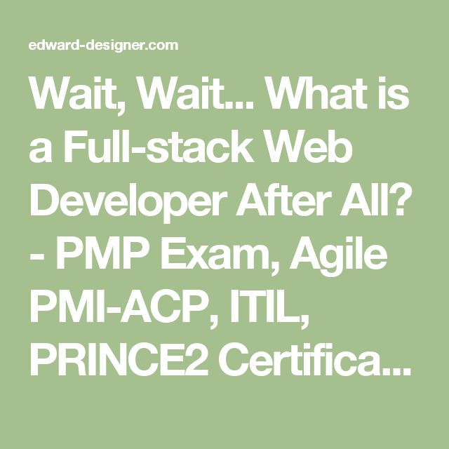 Wait, Wait... What is a Full-stack Web Developer After All? - PMP Exam, Agile PMI-ACP, ITIL, PRINCE2 Certification Tips & Notes 2016