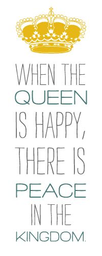 Very true, but you don't want to make the queen unhappy!
