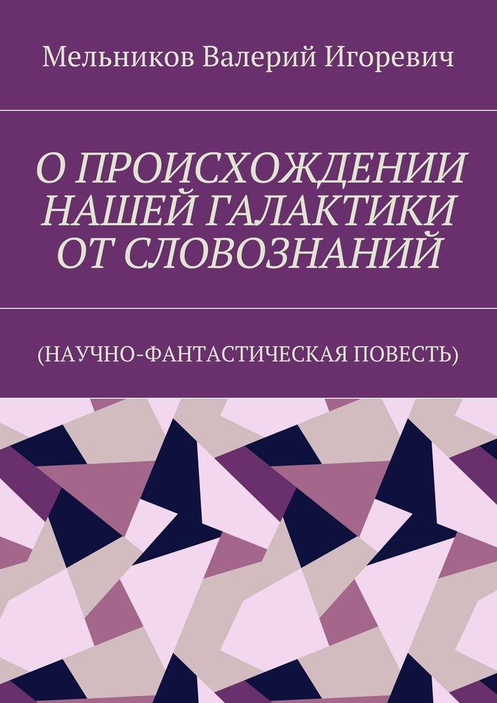 ОПРОИСХОЖДЕНИИ НАШЕЙ ГАЛАКТИКИ ОТСЛОВОЗНАНИЙ - Валерий Мельников — Ridero