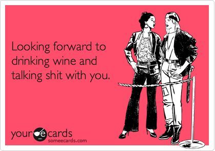 Looking forward to drinking wine and talking shit with you.: Best Friend Humor Ecards, Drinking With Friends Humor, Wine And Friends Quotes, Girls Weekend Quotes Humor, Friends Drinking Humor, Friends Drinking Quotes, Wine Humor Friends, Drinking With Friends Quotes, Girls Night Quotes Funny