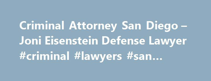 Criminal Attorney San Diego – Joni Eisenstein Defense Lawyer #criminal #lawyers #san #diego http://south-dakota.remmont.com/criminal-attorney-san-diego-joni-eisenstein-defense-lawyer-criminal-lawyers-san-diego/  # Criminal Attorney San Diego We handle criminal court cases in Vista, San Diego, Chula Vista, Kearny Mesa and El Cajon Superior Courts Joni Eisenstein is an experienced San Diego Criminal Attorney who handles infraction, misdemeanor, and felony charges including: DUI, driver s…