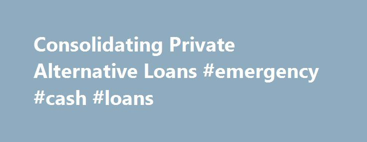 Consolidating Private Alternative Loans #emergency #cash #loans http://loan-credit.remmont.com/consolidating-private-alternative-loans-emergency-cash-loans/  #consolidating student loans # Consolidating Private Alternative Loans Private education loan consolidation is now available for those borrowers with one or more private alternative loans. Be aware thatprivate loan consolidation varies greatly from federal loan consolidation; for example, the interest rate usually remains variable…