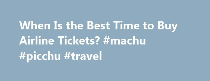 When Is the Best Time to Buy Airline Tickets? #machu #picchu #travel http://travels.remmont.com/when-is-the-best-time-to-buy-airline-tickets-machu-picchu-travel/  #best price for airline tickets # When Is the Best Time to Buy Airline Tickets? Travel Vacations Editor Wondering when is the best time to buy airline tickets? Just like other industries, there are best times to shop with airlines... Read moreThe post When Is the Best Time to Buy Airline Tickets? #machu #picchu #travel appeared…