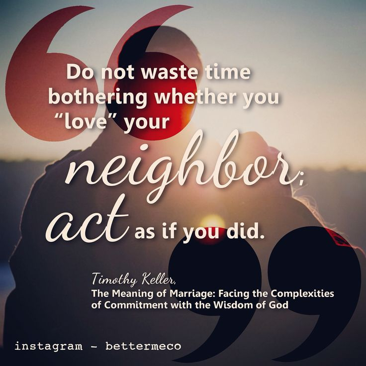Do not waste time bothering whether you 'love' your neighbors: act as if you did. - Timothy Keller
