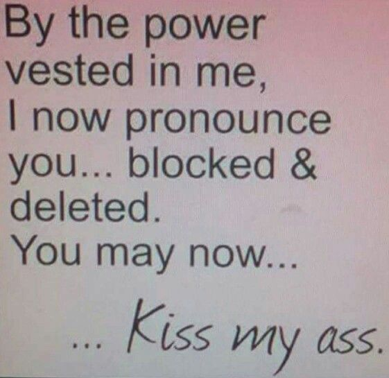 By the power vested in me, I now pronounce you blocked and deleted. You may now go to hell