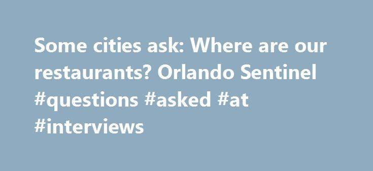 Some cities ask: Where are our restaurants? Orlando Sentinel #questions #asked #at #interviews http://questions.nef2.com/some-cities-ask-where-are-our-restaurants-orlando-sentinel-questions-asked-at-interviews/  #ask restuarant # Some cities ask: Where are our restaurants? Some cities ask: Where are our restaurants? Despite the region's obsession with dining, some bedroom communities are still struggling to attract the full-service restaurants that residents want. Restaurant deserts? Eatery…