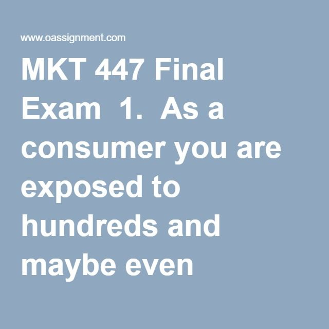 MKT 447 Final Exam  1.  As a consumer you are exposed to hundreds and maybe even thousands of commercial messages every day.  These messages may appear in the mass media, as even sponsorships, telemarketing calls, or even as e-mails.  The correct term for all these commercial messages is:  2.  Which of the following is the best example of a tangible good?  3.  In commercials for Wal-Mart, satisfied customers explain why they like to shop at the retail store.  The people in these commercials…