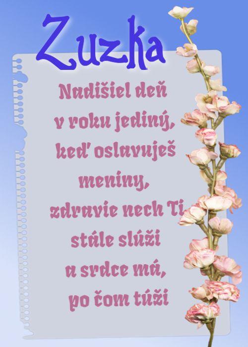 Zuzka Nadišiel deň v roku jediný, keď oslavuješ meniny, zdravie nech Ti stále slúži a srdce má, po čom túži