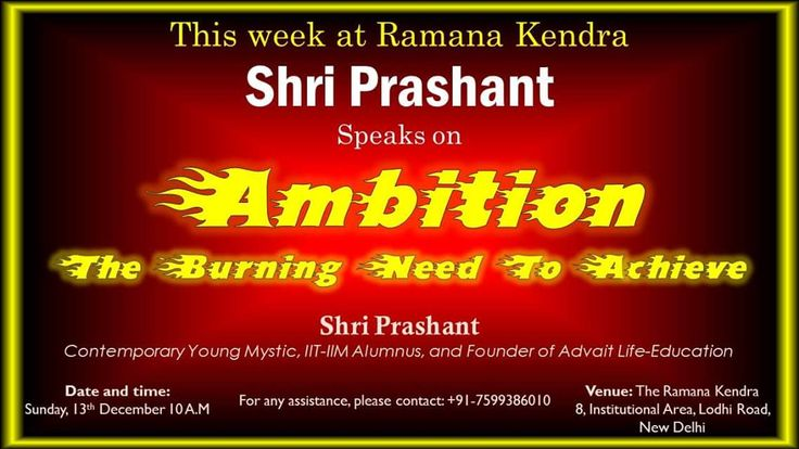 This week at Ramana Kendra, Shri Prashant speaks on AMBITION- The burning need to achieve. Shri Prashant, contemporary young Mystic, IIT_IIM Alumnus, and founder of Advait Life-Education Date and Time: Sunday,13th Dec 2015, 10 a.m. Venue: The Ramana Kendra, 8, Institutional Area, Lodhi Road, New Delhi. For any assistance, please contact: +91-7599386010.