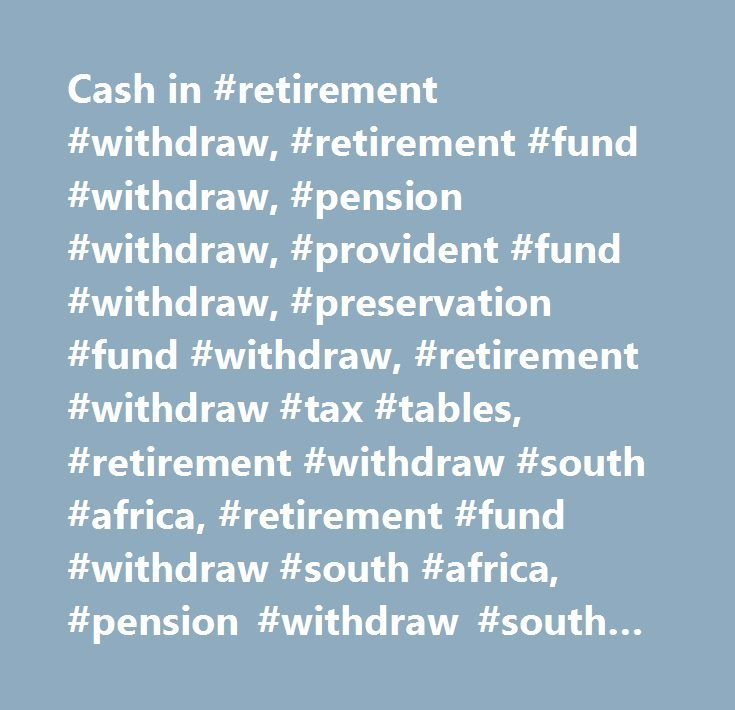Cash in #retirement #withdraw, #retirement #fund #withdraw, #pension #withdraw, #provident #fund #withdraw, #preservation #fund #withdraw, #retirement #withdraw #tax #tables, #retirement #withdraw #south #africa, #retirement #fund #withdraw #south #africa, #pension #withdraw #south #africa, #provident #fund #withdraw #south #africa, #preservation #fund #withdraw #south #africa, #retirement #withdraw #tax #tables #south #africa #…