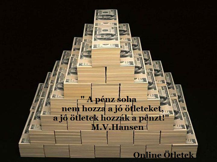 """""""A pénz, soha nem hozza a jó ötleteket; a jó ötletek hozzák a pénzt!"""" M.V. Hansen"""