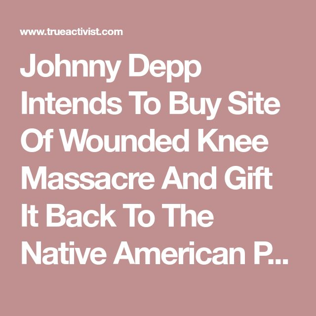 Johnny Depp Intends To Buy Site Of Wounded Knee Massacre And Gift It Back To The Native American People – True Activist