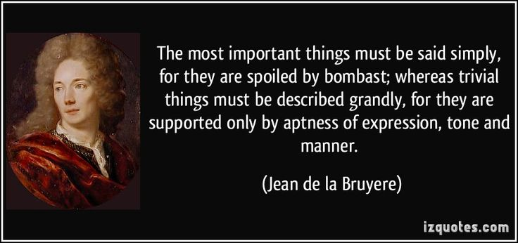 """The most important things must be said simply for they are spoiled by bombast; whereas trivial things must be described grandly, for they are supported only by aptness of expression, tone, and manner."" -Jean de la Bruyere"