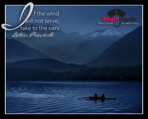 If the wind will not serve, take to the oars.  Latin Proverb.  For more inspirations images, see wp.me/P3P7Kt-hA and for patient care skills you need to know, inightingale.net
