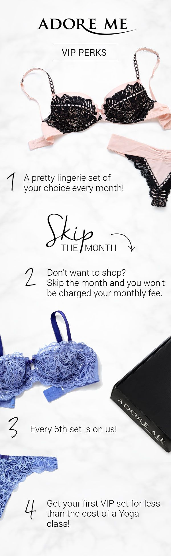 Love lingerie? Join Adore Me's VIP Membership and get your first bra and panty set for 50% off! Every month from there on out, you'll get to choose one set from our brand new monthly collections for up to 30% off (plus, every 6th set is on us!). And if you don't feel like shopping you can skip the month and you won't be charged your monthly membership. Sounds like a pretty sweet deal, right? It's a lacy little treat for yourself each month that doesn't break the bank <3 (Available in sizes…