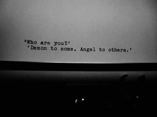 What are you? Demon to some. Angel to others.