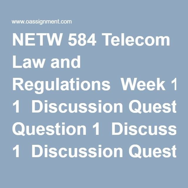 NETW 584 Telecom Law and Regulations  Week 1  Discussion Question 1  Discussion Question 2  Week 2  Course Project Topic Proposal, Internet Acceptable Use and Regulation Policy   Case Study, Natural Monopoly  Discussion Question 1  Discussion Question 2  Week 3  Course Project Outline  Discussion Question 1  Discussion Question 2  Week 4  Discussion Question 1  Discussion Question 2  Midterm Exam  Week 5  Course Project, Annotated Bibliography  Discussion Question 1  Discussion Question 2…
