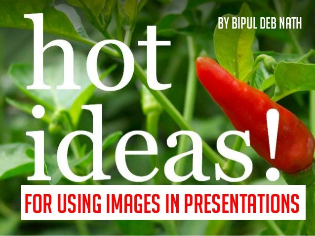 Hot Ideas! For using Images in Presentations.  by Bipul Deb Nath via slideshare