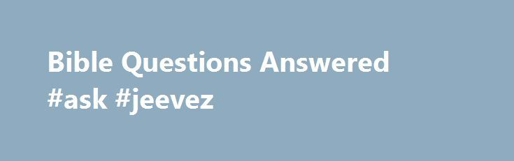 Bible Questions Answered #ask #jeevez http://questions.nef2.com/bible-questions-answered-ask-jeevez/  #ask bible questions # Bible Questions and Answers Answers from the Bible by email and online to questions about God, the Bible, and Christianity. Totally free information inspired by grace–No ads. Christian Data Resource publishes articles, eBooks and blogs on Bible questions and topical issues. Our purpose is to promote Bible study. and to encourage learning through asking Bible questions…