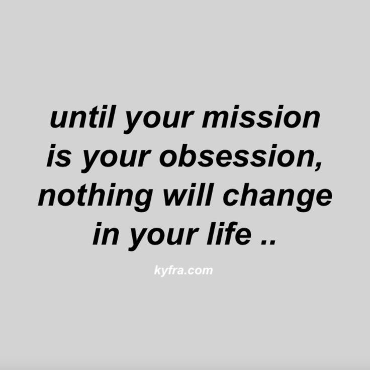 Until your mission is your obsession, nothing will change in your life