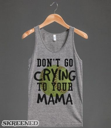 Don't go crying to your Mama Softball tank top t-shirt tee