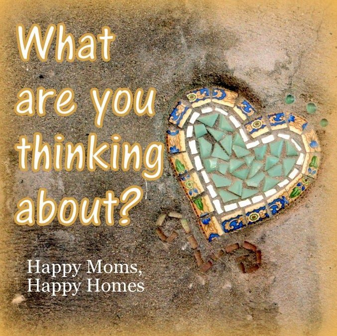 What are you thinking about? Our Thoughts and Emotions - Part 3 of 3 ~ Happy Moms, Happy Homes - #heart #mosaic #christian #mom #blog
