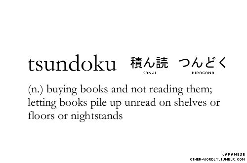 Tsundoku (Japanese) (pronunciation | tsUn-'dO-kU ; Japanese script | 積ん読 kanji, つんどく hiragana): Leaving a book unread after buying it, typically piled up together with other unread books.